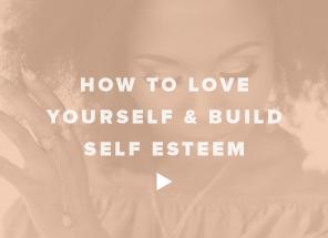 How to Love Yourself & Build Self Esteem