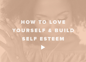 How to Love Yourself & Build Self Esteem